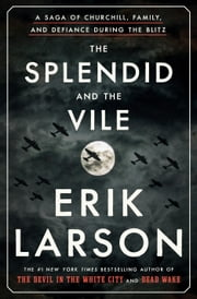 The Splendid and the Vile - A Saga of Churchill, Family, and Defiance During the Blitz ebook by Erik Larson