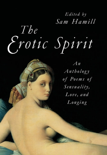 The Erotic Spirit - An Anthology of Poems of Sensuality, Love, and Longing ebook by Sam Hamill