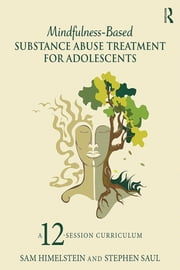 Mindfulness-Based Substance Abuse Treatment for Adolescents - A 12-Session Curriculum ebook by Sam Himelstein,Stephen Saul