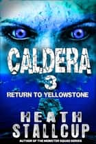 Caldera Book 3: Return To Yellowstone ebook by Heath Stallcup