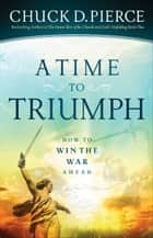 A Time to Triumph - How to Win the War Ahead ebook by Chuck D. Pierce