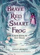 Brave Red, Smart Frog - A New Book of Old Tales ebook by Emily Jenkins, Rohan Daniel Eason