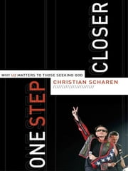 One Step Closer - Why U2 Matters to Those Seeking God ebook by Christian Scharen