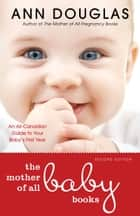 The Mother Of All Baby Books - An All-Canadian Guide to Your Baby's First Year ebook by Ann Douglas