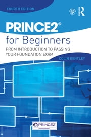 PRINCE2 For Beginners - From Introduction To Passing Your Foundation Exam ebook by Colin Bentley