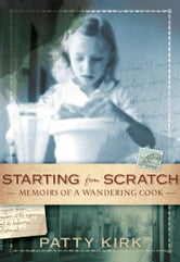 Starting from Scratch - Memoirs of a Wandering Cook ebook by Patty Kirk