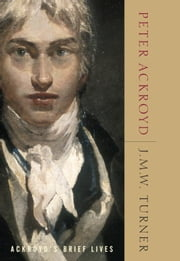 J.M.W. Turner - Ackroyd's Brief Lives ebook by Peter Ackroyd
