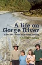 Life on Gorge River, A - New Zealand's Remotest Family ebook by