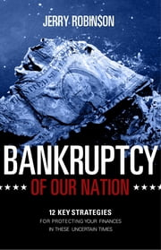 Bankruptcy of Our Nation: 12 Key Strategies For Protecting Your Finances in These Uncertain Times ebook by Jerry Robinson