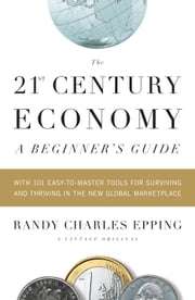 The 21st Century Economy--A Beginner's Guide ebook by Randy Charles Epping