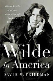Wilde in America: Oscar Wilde and the Invention of Modern Celebrity ebook by David M. Friedman