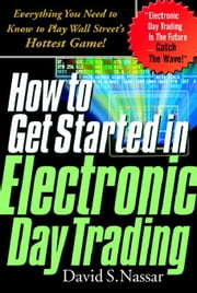 How to Get Started in Electronic Day Trading: Everything You Need to Know to Play Wall Street's Hottest Game ebook by Nassar, David