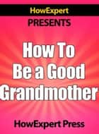 How To Be a Good Grandmother: Your Step-By-Step Guide To Grandmothering ebook by HowExpert