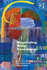 Negotiating Water Governance - Why the Politics of Scale Matter ebook by Emma S. Norman,Christina Cook,Alice Cohen