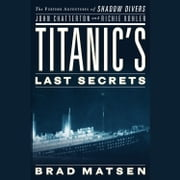 Titanic's Last Secrets - The Further Adventures of Shadow Divers John Chatterton and Richie Kohler audiobook by Brad Matsen
