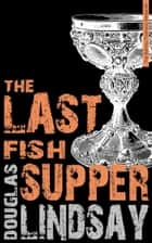The Last Fish Supper ebook by Douglas Lindsay