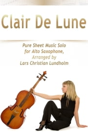 Clair De Lune Pure Sheet Music Solo for Alto Saxophone, Arranged by Lars Christian Lundholm ebook by Pure Sheet Music