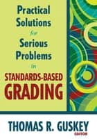 Practical Solutions for Serious Problems in Standards-Based Grading ebook by Thomas R. Guskey