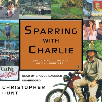 Sparring with Charlie - Motorbiking down the Ho Chi Minh Trail audiobook by Christopher Hunt