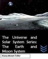 The Universe and Solar System Series: The Earth and Moon System ebook by Alana Monet-Telfer
