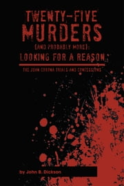 TWENTY-FIVE MURDERS (AND PROBABLY MORE): Looking for a reason ebook by JOHN B. DICKSON