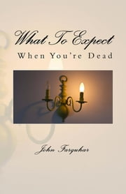 What To Expect When You're Dead ebook by John Farquhar
