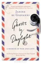 Ghosts By Daylight - A Memoir of War and Love ebook by Janine di Giovanni