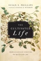 The Cultivated Life - From Ceaseless Striving to Receiving Joy ebook by Susan S. Phillips, Eugene H. Peterson