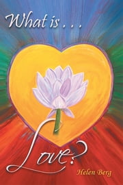 What is Love? - How to Reach Higher Levels of Loving for a Fuller Life ebook by Helen Berg