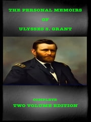 The Personal Memoirs of Ulysses S. Grant - Complete Two Volume Edition ebook by Ulysses S. Grant