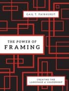The Power of Framing - Creating the Language of Leadership ebook by Gail T. Fairhurst