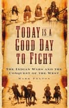 Today Is a Good Day to Fight - The Indian Wars and the Conquest of the West ebook by Mark Felton
