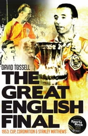The Great English Final - 1953: Cup, Coronation & Stanley Matthews ebook by David Tossell