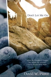 Don't Let Me Go - What My Daughter Taught Me about the Journey Every Parent Must Make ebook by David Pierce