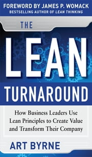 The Lean Turnaround: How Business Leaders Use Lean Principles to Create Value and Transform Their Company ebook by Art Byrne,James P. Womack
