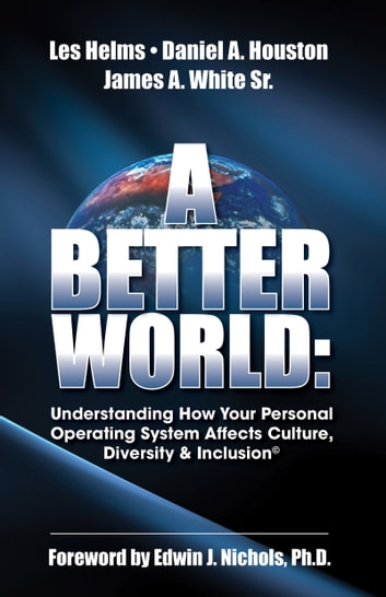 A Better World: Understanding How Your Personal Operating System Affects Culture, Diversity & Inclusion ebook by Helms, Houston & White