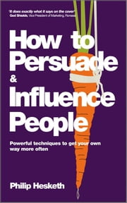How to Persuade and Influence People, Completely revised and updated edition of Life's a Game So Fix the Odds - Powerful Techniques to Get Your Own Way More Often ebook by Philip Hesketh