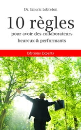 10 REGLES POUR AVOIR DES COLLABORATEURS HEUREUX ET PERFORMANTS ebook by Dr. Emeric LEBRETON