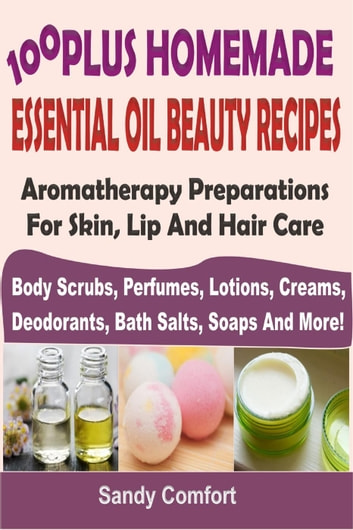100 Plus Homemade Essential Oil Beauty RecipesAromatherapy Preparations For Skin, Lip And Hair Care (Body Scrubs, Perfumes, Lotions, Creams, Deodorants, Bath Salts, Soaps And More) ebook by Sandy Comfort