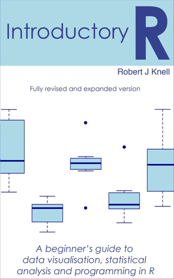Introductory R: A Beginner's Guide to Data Visualisation, Statistical Analysis and Programming in R ebook by Robert Knell