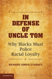 In Defense of Uncle Tom - Why Blacks Must Police Racial Loyalty ebook by Brando Simeo Starkey