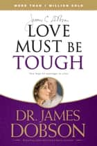 Love Must Be Tough - New Hope for Marriages in Crisis ebook by James C. Dobson
