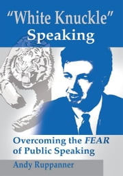 White Knuckle Speaking - Overcoming the Fear of Public Speaking ebook by Andy Ruppanner