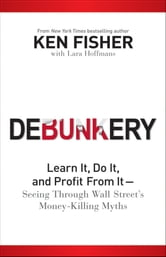 Debunkery - Learn It, Do It, and Profit from It -- Seeing Through Wall Street's Money-Killing Myths ebook by Kenneth L. Fisher