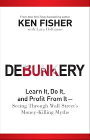 Debunkery - Learn It, Do It, and Profit from It -- Seeing Through Wall Street's Money-Killing Myths ebook by Kenneth L. Fisher,Lara  Hoffmans