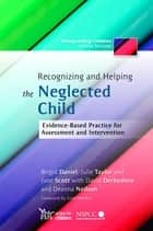 Recognizing and Helping the Neglected Child - Evidence-Based Practice for Assessment and Intervention ebook by Jane Scott, Brigid Daniel, Julie Taylor,...