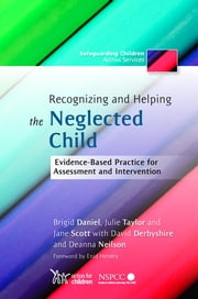 Recognizing and Helping the Neglected Child - Evidence-Based Practice for Assessment and Intervention ebook by Brigid Daniel,Julie Taylor,Jane Scott,David Derbyshire,Deanna Neilson