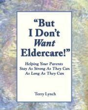 """But I Don't Want Eldercare!"" ebook by Terry Lynch"