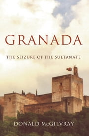 Granada - The Seizure of the Sultanate ebook by Donald McGilvray