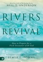 Rivers of Revival - How to Prepare for a Fresh Encounter with God ebook by Neil T. Anderson, Elmer Towns, Larry Sparks